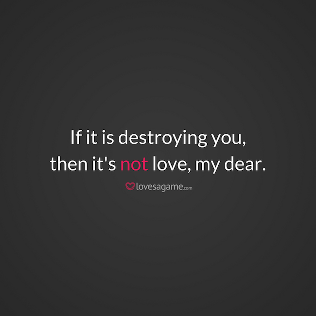 If it is destroying you, then it's not love